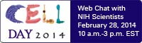 Cell Day 2014: Web Chat with NIH Scientists. February 28, 2014. 10a.m. to 3 p.m. EST